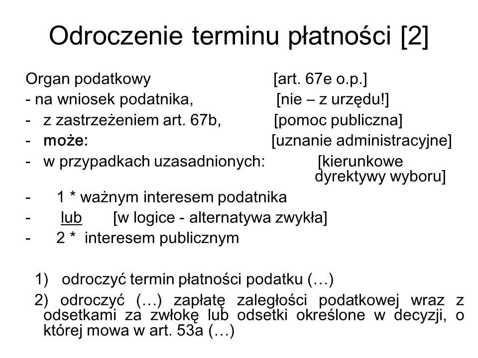 Odroczenie terminu płatności [2] Organ podatkowy [art. 67e o.p.] - na wniosek podatnika, [nie – z urzędu!] -z zastrzeżeniem art. 67b, [pomoc publiczna