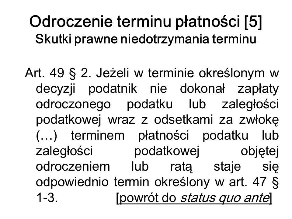 Odroczenie terminu płatności [5] Skutki prawne niedotrzymania terminu Art. 49 § 2. Jeżeli w terminie określonym w decyzji podatnik nie dokonał zapłaty