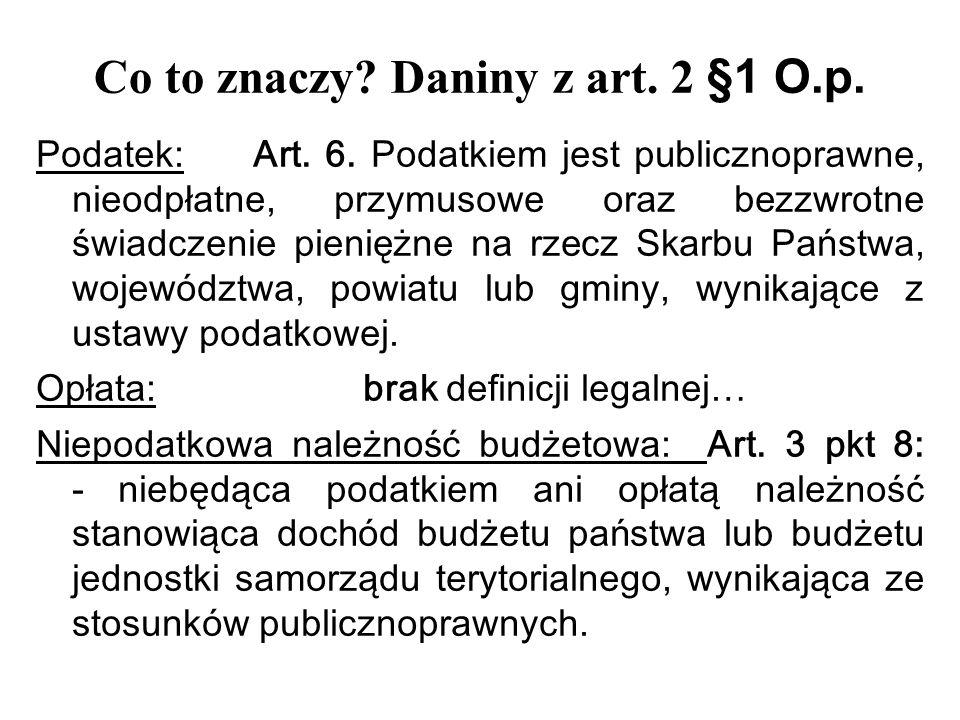 Co to znaczy? Daniny z art. 2 § 1 O.p. Podatek: Art. 6. Podatkiem jest publicznoprawne, nieodpłatne, przymusowe oraz bezzwrotne świadczenie pieniężne