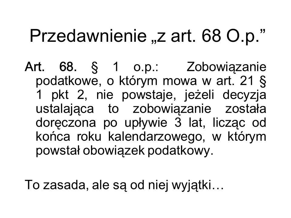 """Przedawnienie """"z art. 68 O.p."""" Art. 68. § 1 o.p.: Zobowiązanie podatkowe, o którym mowa w art. 21 § 1 pkt 2, nie powstaje, jeżeli decyzja ustalająca t"""