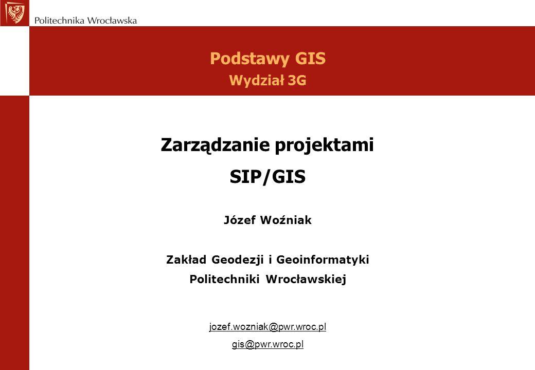Zarządzanie projektami SIP/GIS Józef Woźniak Zakład Geodezji i Geoinformatyki Politechniki Wrocławskiej jozef.wozniak@pwr.wroc.pl gis@pwr.wroc.pl Pods