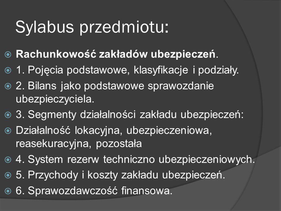 Sylabus przedmiotu:  Rachunkowość zakładów ubezpieczeń.  1. Pojęcia podstawowe, klasyfikacje i podziały.  2. Bilans jako podstawowe sprawozdanie ub