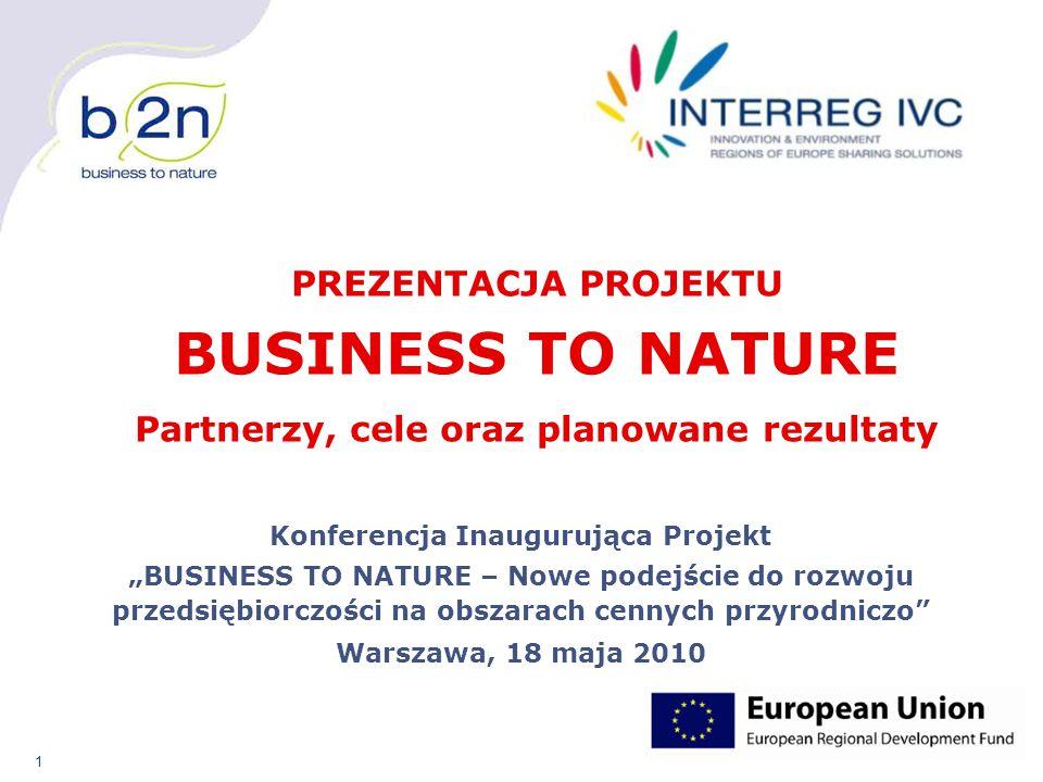 """1 Konferencja Inaugurująca Projekt """"BUSINESS TO NATURE – Nowe podejście do rozwoju przedsiębiorczości na obszarach cennych przyrodniczo Warszawa, 18 maja 2010 PREZENTACJA PROJEKTU BUSINESS TO NATURE Partnerzy, cele oraz planowane rezultaty"""