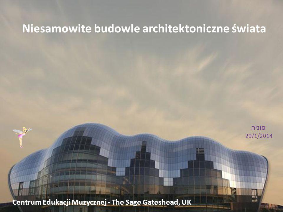 Niesamowite budowle architektoniczne świata סוניה 29/1/2014 Centrum Edukacji Muzycznej - The Sage Gateshead, UK