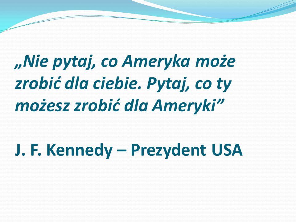 """""""Nie pytaj, co Ameryka może zrobić dla ciebie. Pytaj, co ty możesz zrobić dla Ameryki"""" J. F. Kennedy – Prezydent USA"""