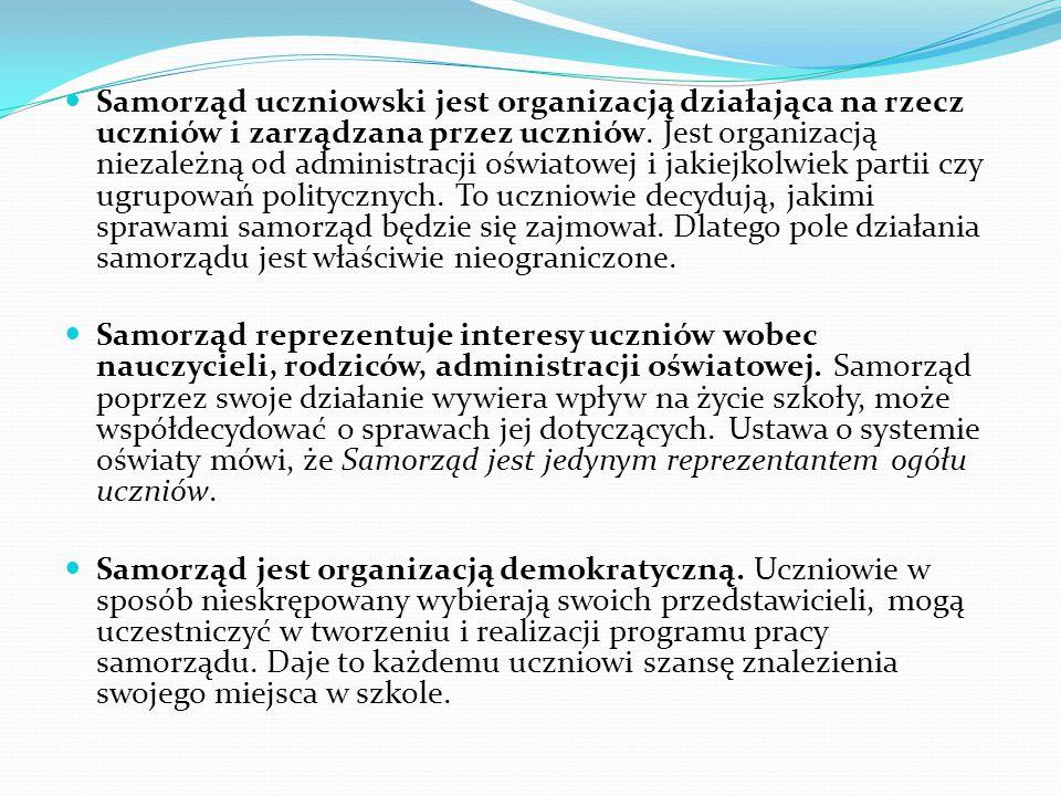 UPRAWNIENIA SAMORZĄDU UCZNIOWSKIEGO uchwalanie regulaminu samorządu uczniowskiego (zgodnego ze statutem szkoły), samodzielne ustalania w regulaminie zasad wyboru i działania organów samorządu, wybór opiekuna samorządu, przedstawianie opinii i wniosków do rady szkoły, dyrektora i rady pedagogicznej we wszystkich sprawach szkoły, uczestnictwo w pracach rady szkoły (rada szkoły to rodzaj organu szkolnego, który jest powoływany w celu rozwiązywania wszelkich wewnętrznych spraw danej szkoły; w jej skład rady wchodzi co najmniej 6 osób wybranych w równej liczbie spośród członków rady pedagogicznej, ogółu rodziców oraz ogółu uczniów), reprezentowanie uczniów w realizacji ich praw do: wydawania gazetki szkolnej, informacji o programie nauczania, umotywowanej oceny postępów w nauce i zachowaniu, organizacji życia szkolnego, organizowania działalności kulturalnej, oświatowej, sportowej oraz rozrywkowej, przedstawianie wniosków i opinii we wszystkich sprawach szkoły, wnioskowanie o dokonanie zmian w statucie szkoły