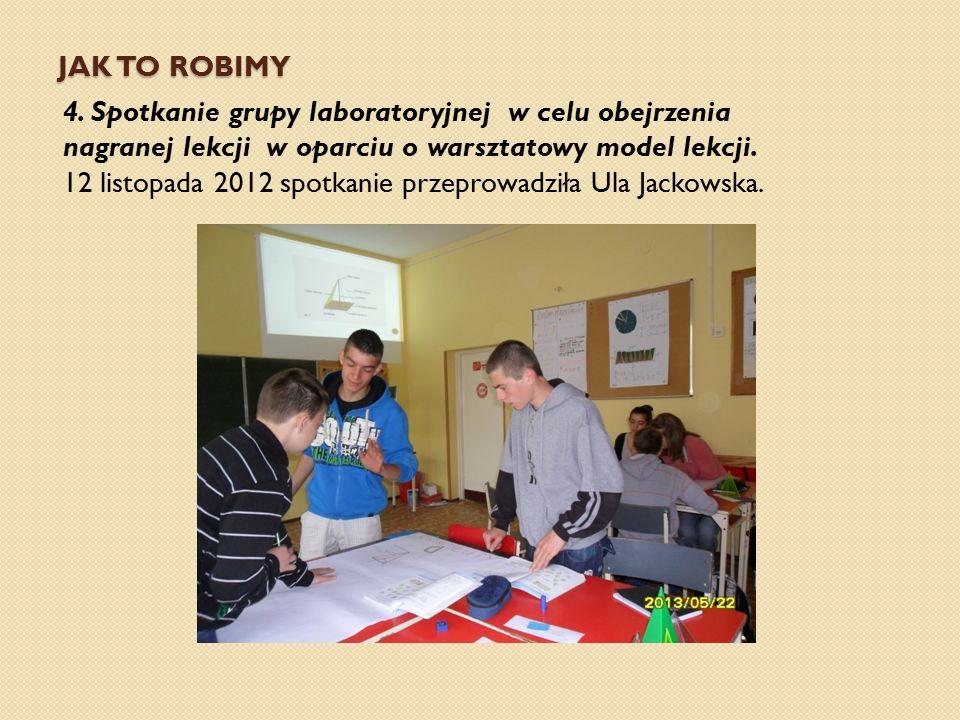 JAK TO ROBIMY 4. Spotkanie grupy laboratoryjnej w celu obejrzenia nagranej lekcji w oparciu o warsztatowy model lekcji. 12 listopada 2012 spotkanie pr