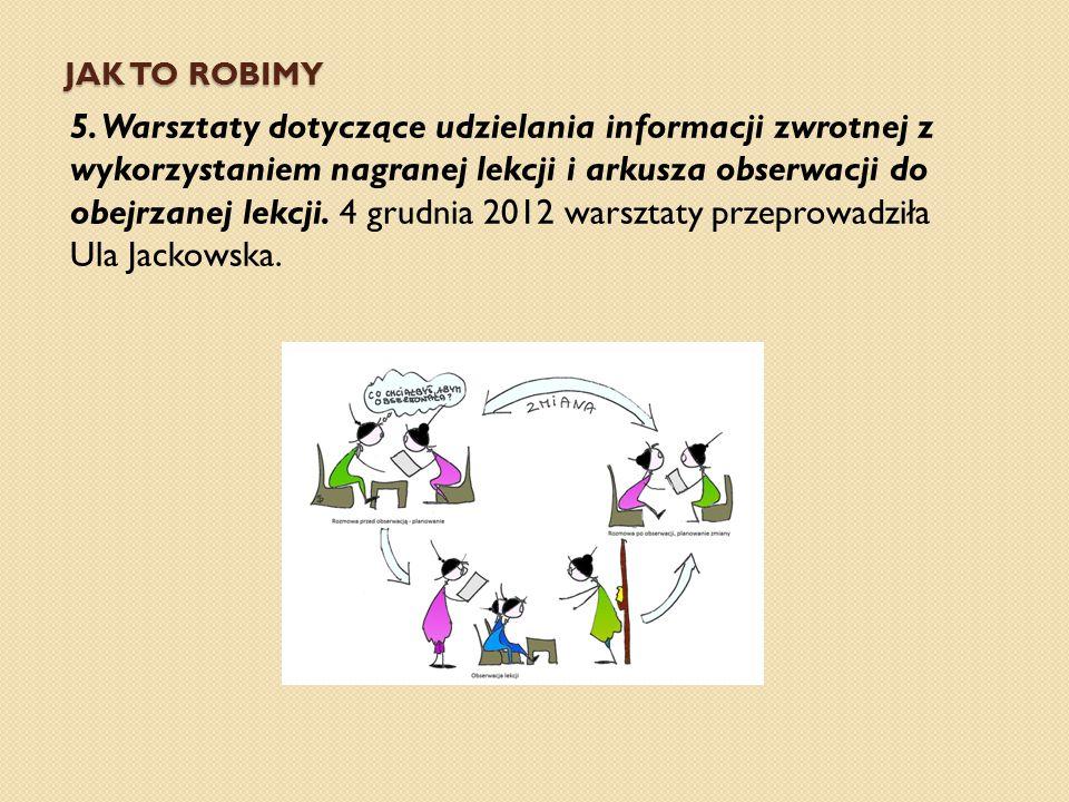 JAK TO ROBIMY 5. Warsztaty dotyczące udzielania informacji zwrotnej z wykorzystaniem nagranej lekcji i arkusza obserwacji do obejrzanej lekcji. 4 grud
