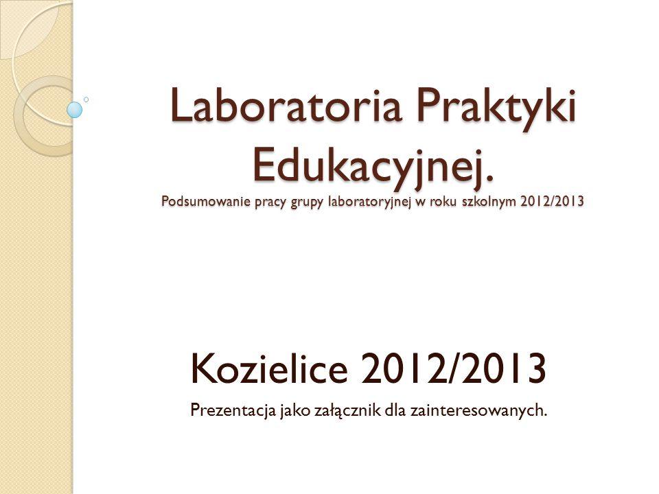 Laboratoria Praktyki Edukacyjnej. Podsumowanie pracy grupy laboratoryjnej w roku szkolnym 2012/2013 Kozielice 2012/2013 Prezentacja jako załącznik dla