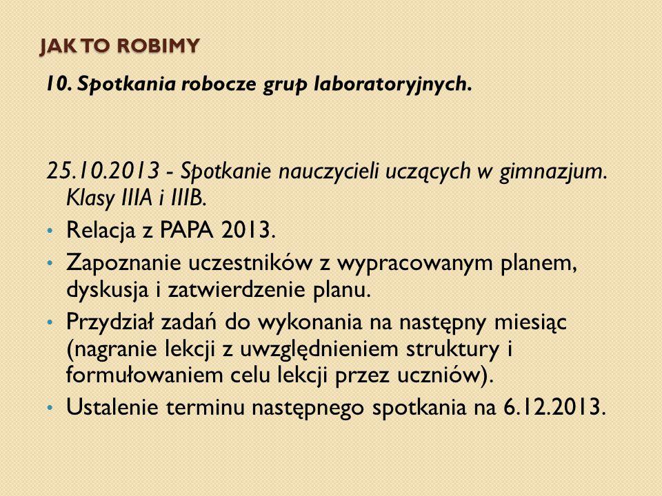 JAK TO ROBIMY 10. Spotkania robocze grup laboratoryjnych. 25.10.2013 - Spotkanie nauczycieli uczących w gimnazjum. Klasy IIIA i IIIB. Relacja z PAPA 2