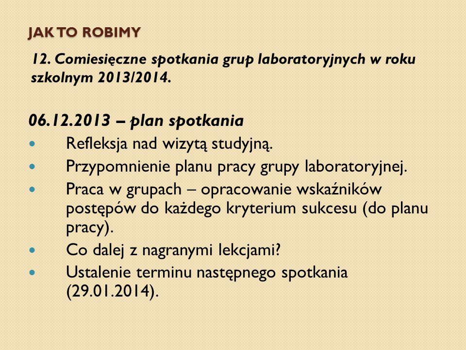 JAK TO ROBIMY 12. Comiesięczne spotkania grup laboratoryjnych w roku szkolnym 2013/2014. 06.12.2013 – plan spotkania Refleksja nad wizytą studyjną. Pr