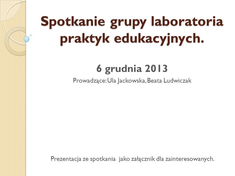6 grudnia 2013 Prowadzące: Ula Jackowska, Beata Ludwiczak Prezentacja ze spotkania jako załącznik dla zainteresowanych. Spotkanie grupy laboratoria pr