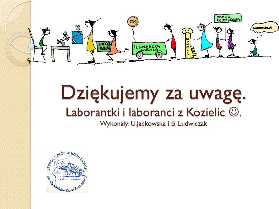 Dziękujemy za uwagę. Laborantki i laboranci z Kozielic. Wykonały: U.Jackowska i B. Ludwiczak