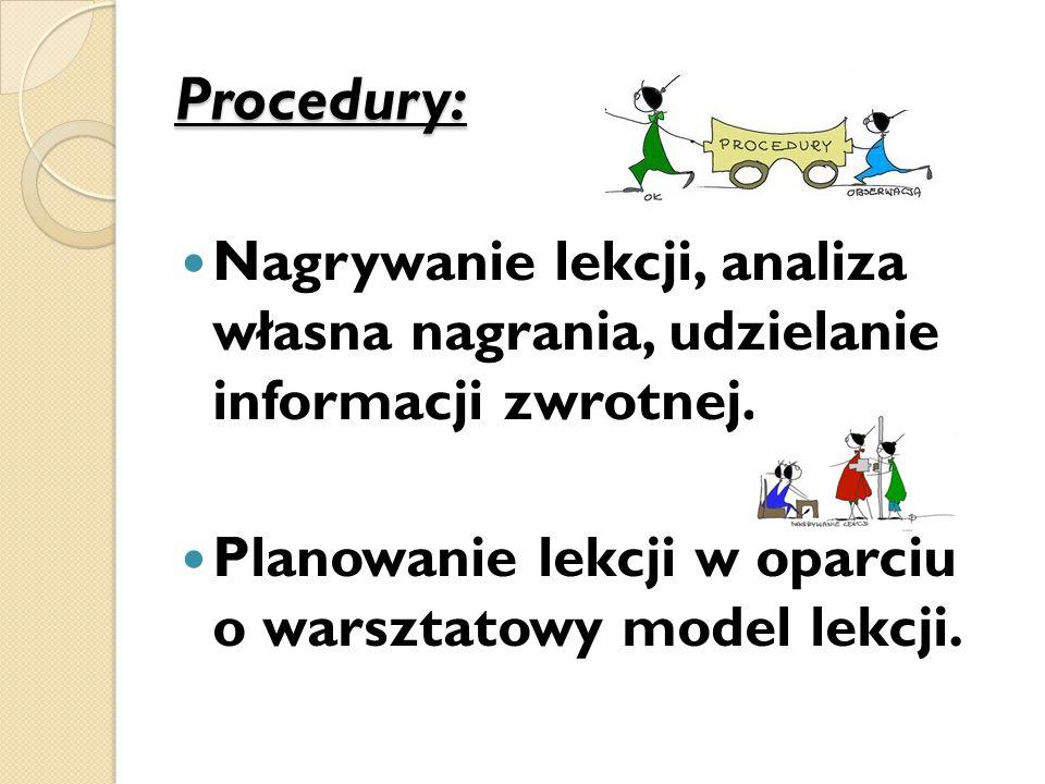 Procedury: Nagrywanie lekcji, analiza własna nagrania, udzielanie informacji zwrotnej. Planowanie lekcji w oparciu o warsztatowy model lekcji.