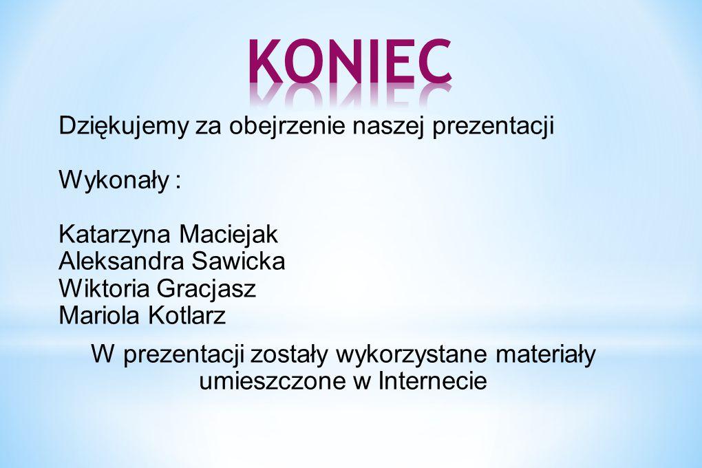 Dziękujemy za obejrzenie naszej prezentacji Wykonały : Katarzyna Maciejak Aleksandra Sawicka Wiktoria Gracjasz Mariola Kotlarz W prezentacji zostały w