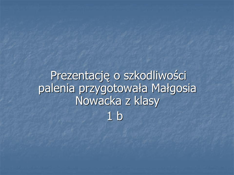 Prezentację o szkodliwości palenia przygotowała Małgosia Nowacka z klasy Prezentację o szkodliwości palenia przygotowała Małgosia Nowacka z klasy 1 b 1 b
