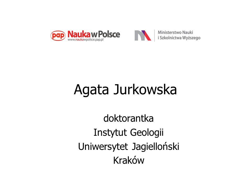 Agata Jurkowska doktorantka Instytut Geologii Uniwersytet Jagielloński Kraków