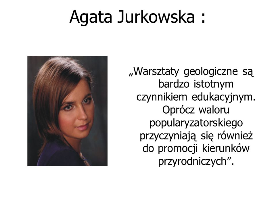 """Agata Jurkowska : """"Warsztaty geologiczne są bardzo istotnym czynnikiem edukacyjnym. Oprócz waloru popularyzatorskiego przyczyniają się również do prom"""