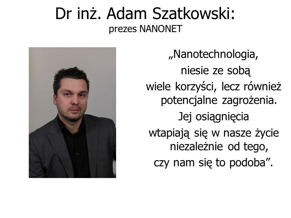 """Dr inż. Adam Szatkowski: prezes NANONET """"Nanotechnologia, niesie ze sobą wiele korzyści, lecz również potencjalne zagrożenia. Jej osiągnięcia wtapiają"""