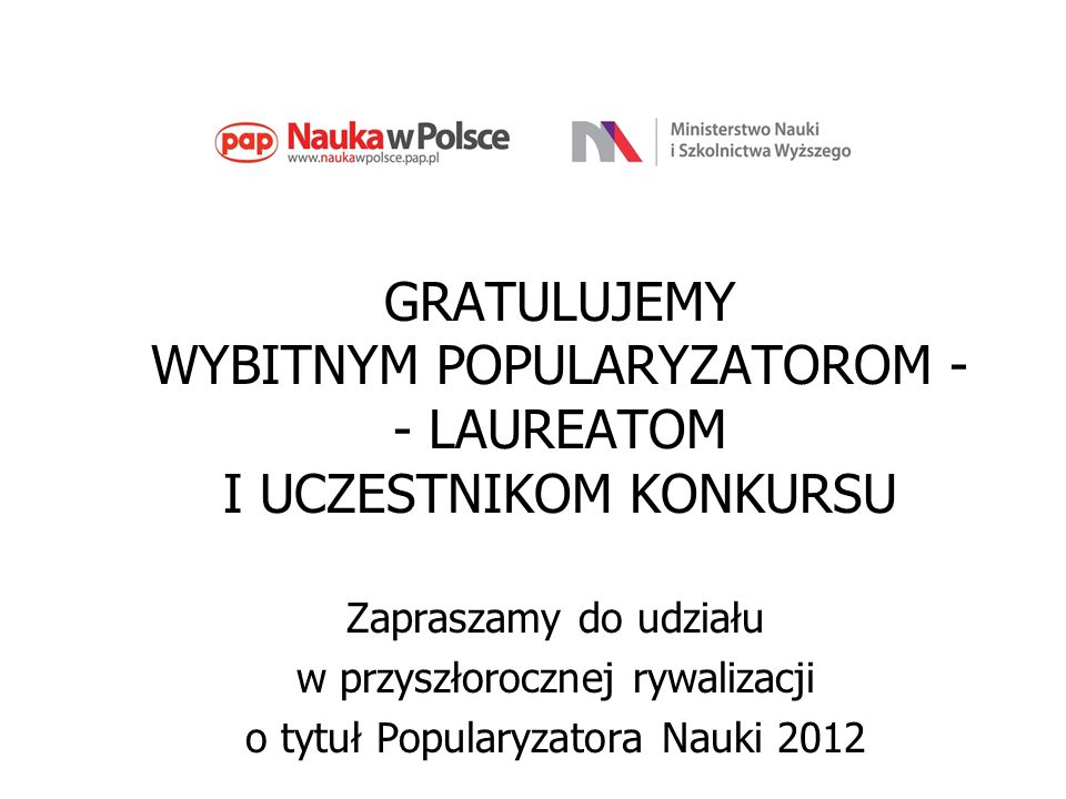 GRATULUJEMY WYBITNYM POPULARYZATOROM - - LAUREATOM I UCZESTNIKOM KONKURSU Zapraszamy do udziału w przyszłorocznej rywalizacji o tytuł Popularyzatora N