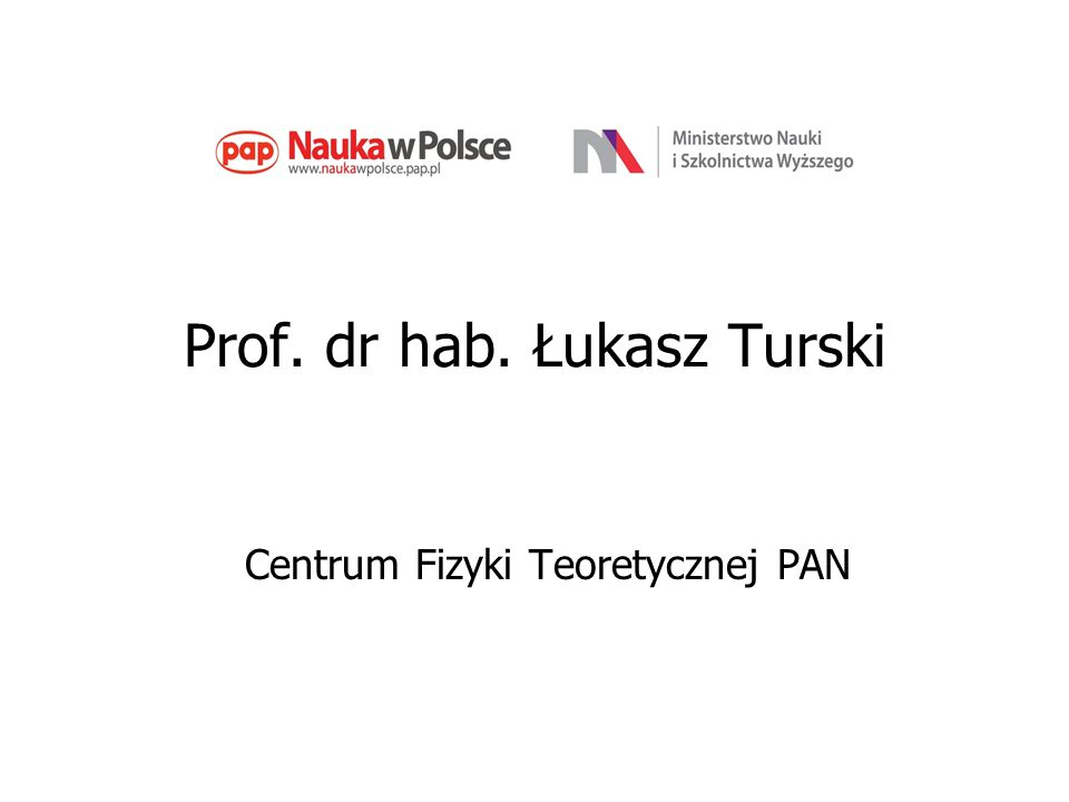 Prof. dr hab. Łukasz Turski Centrum Fizyki Teoretycznej PAN