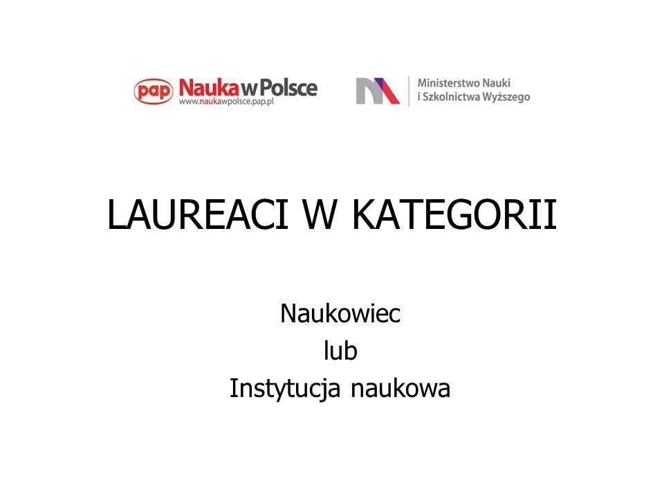 LAUREACI W KATEGORII Naukowiec lub Instytucja naukowa