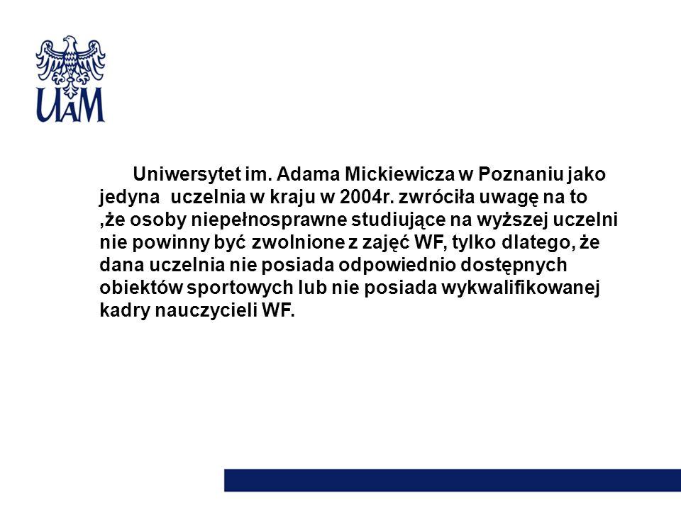 Uniwersytet im. Adama Mickiewicza w Poznaniu jako jedyna uczelnia w kraju w 2004r. zwróciła uwagę na to,że osoby niepełnosprawne studiujące na wyższej