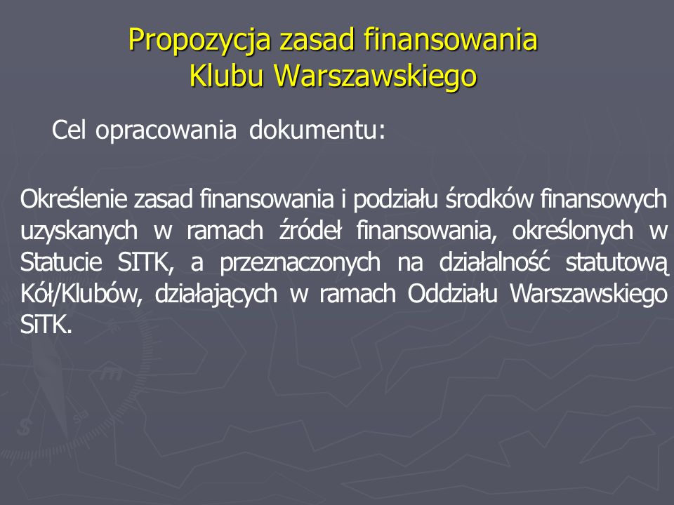Propozycja zasad finansowania Klubu Warszawskiego Cel opracowania dokumentu: Określenie zasad finansowania i podziału środków finansowych uzyskanych w ramach źródeł finansowania, określonych w Statucie SITK, a przeznaczonych na działalność statutową Kół/Klubów, działających w ramach Oddziału Warszawskiego SiTK.