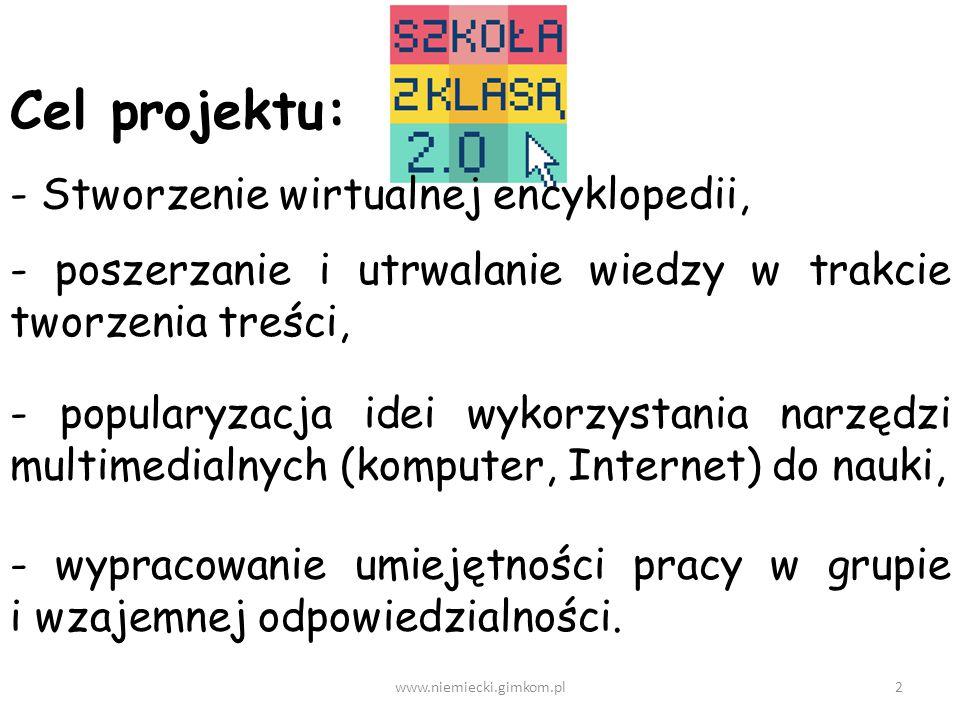2www.niemiecki.gimkom.pl Cel projektu: - Stworzenie wirtualnej encyklopedii, - poszerzanie i utrwalanie wiedzy w trakcie tworzenia treści, - popularyzacja idei wykorzystania narzędzi multimedialnych (komputer, Internet) do nauki, - wypracowanie umiejętności pracy w grupie i wzajemnej odpowiedzialności.