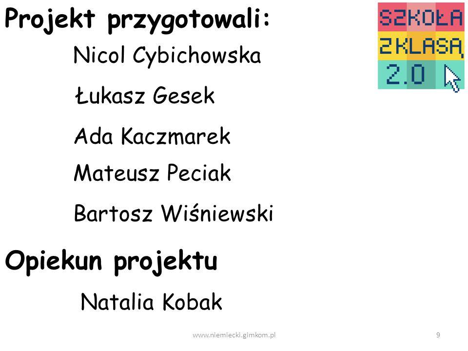 Projekt przygotowali: Nicol Cybichowska Łukasz Gesek Ada Kaczmarek Mateusz Peciak Bartosz Wiśniewski Opiekun projektu Natalia Kobak 9www.niemiecki.gimkom.pl