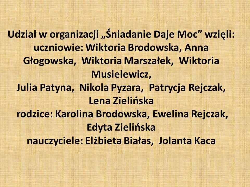 """Udział w organizacji """"Śniadanie Daje Moc wzięli: uczniowie: Wiktoria Brodowska, Anna Głogowska, Wiktoria Marszałek, Wiktoria Musielewicz, Julia Patyna, Nikola Pyzara, Patrycja Rejczak, Lena Zielińska rodzice: Karolina Brodowska, Ewelina Rejczak, Edyta Zielińska nauczyciele: Elżbieta Białas, Jolanta Kaca"""