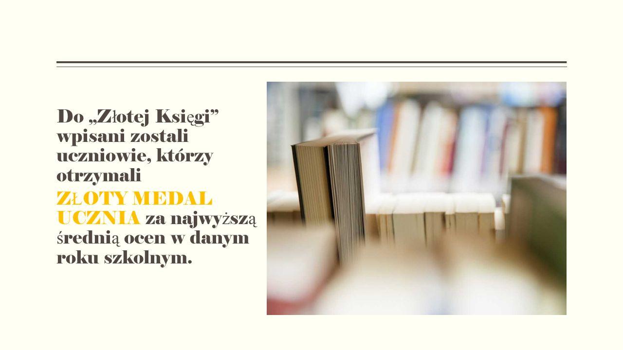 """Do """"Z ł otej Ksi ę gi wpisani zostali uczniowie, którzy otrzymali Z Ł OTY MEDAL UCZNIA za najwy ż sz ą ś redni ą ocen w danym roku szkolnym."""