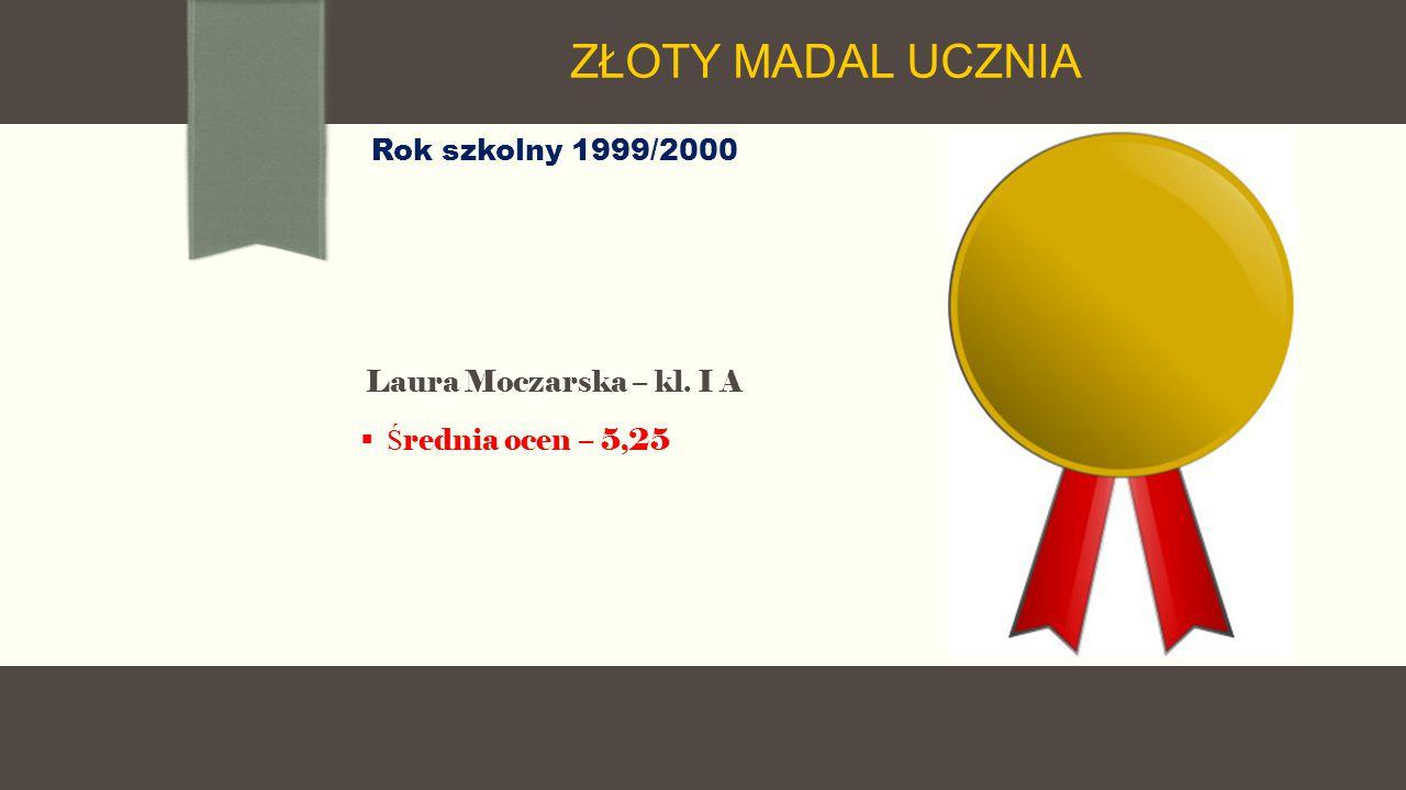 Rok szkolny 1999/2000 Laura Moczarska – kl. I A  Ś rednia ocen – 5,25 ZŁOTY MADAL UCZNIA