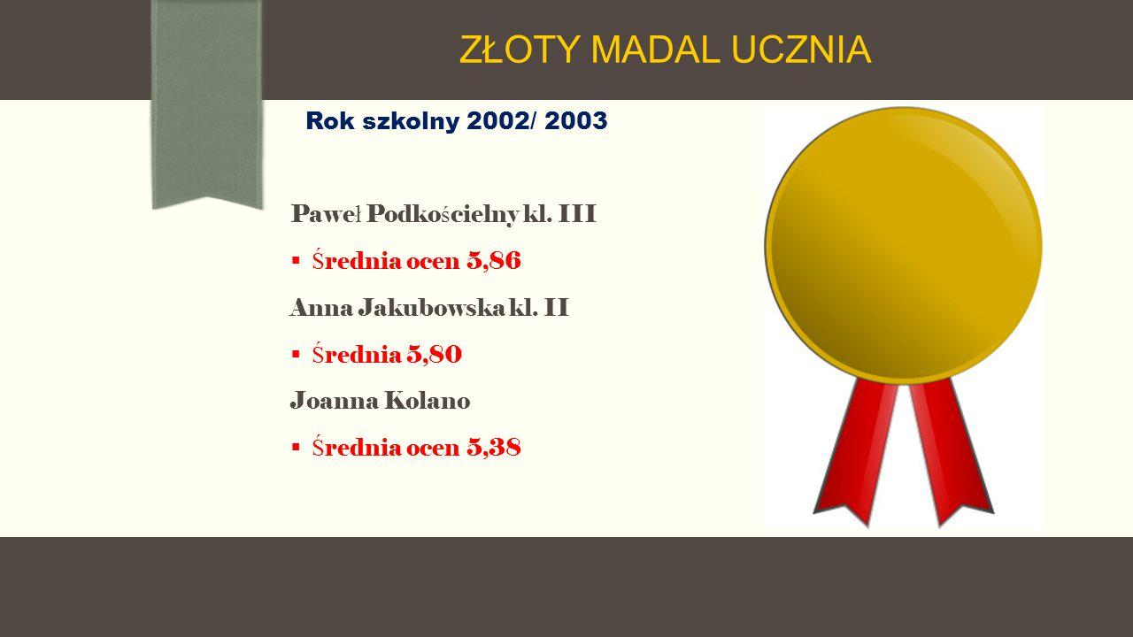 Rok szkolny 2002/ 2003 Pawe ł Podko ś cielny kl. III  Ś rednia ocen 5,86 Anna Jakubowska kl.
