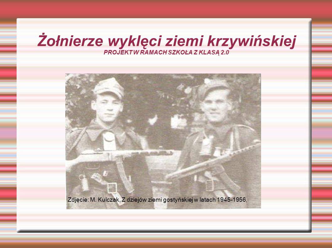 Żołnierze wyklęci ziemi krzywińskiej PROJEKT W RAMACH SZKOŁA Z KLASĄ 2.0 Zdjęcie: M. Kulczak, Z dziejów ziemi gostyńskiej w latach 1945-1956,