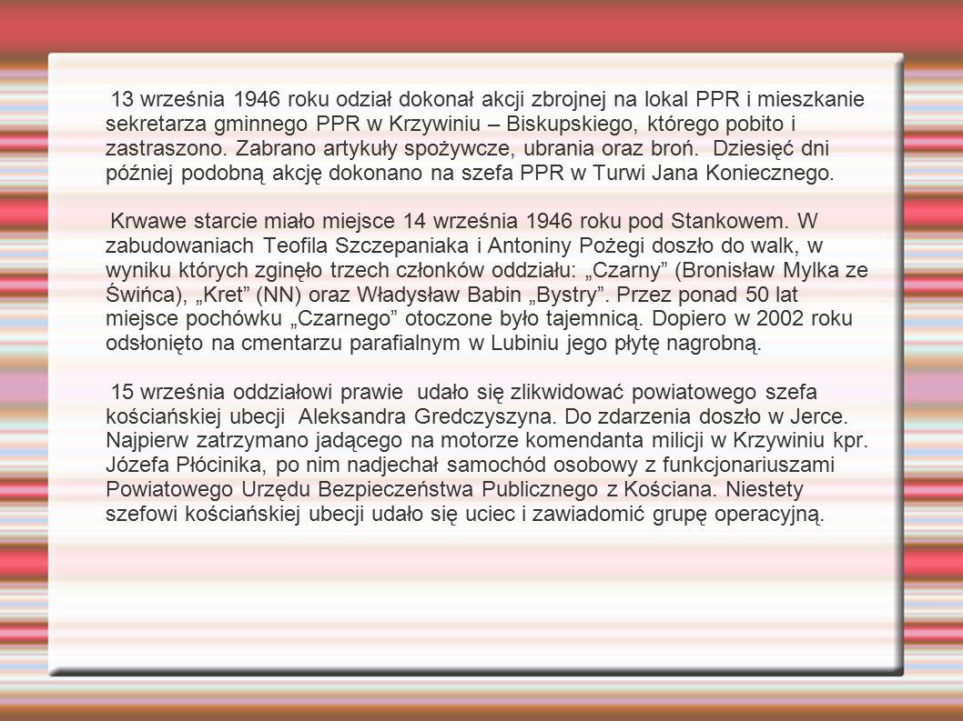 13 września 1946 roku odział dokonał akcji zbrojnej na lokal PPR i mieszkanie sekretarza gminnego PPR w Krzywiniu – Biskupskiego, którego pobito i zas