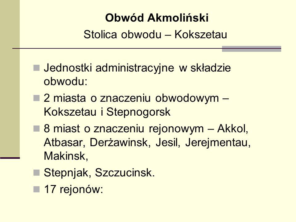 Obwód Akmoliński Stolica obwodu – Kokszetau Jednostki administracyjne w składzie obwodu: 2 miasta o znaczeniu obwodowym – Kokszetau i Stepnogorsk 8 mi