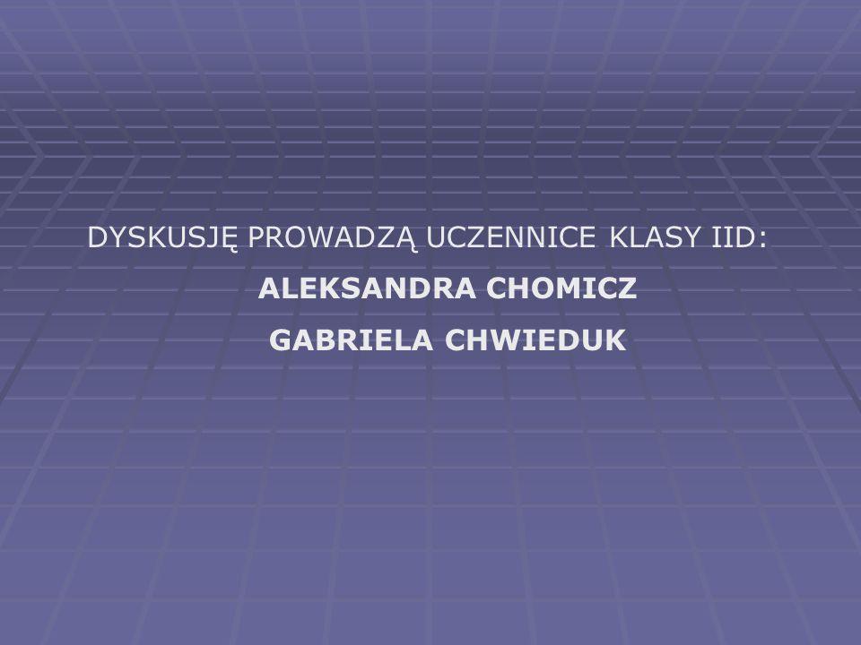 DYSKUSJĘ PROWADZĄ UCZENNICE KLASY IID: ALEKSANDRA CHOMICZ GABRIELA CHWIEDUK