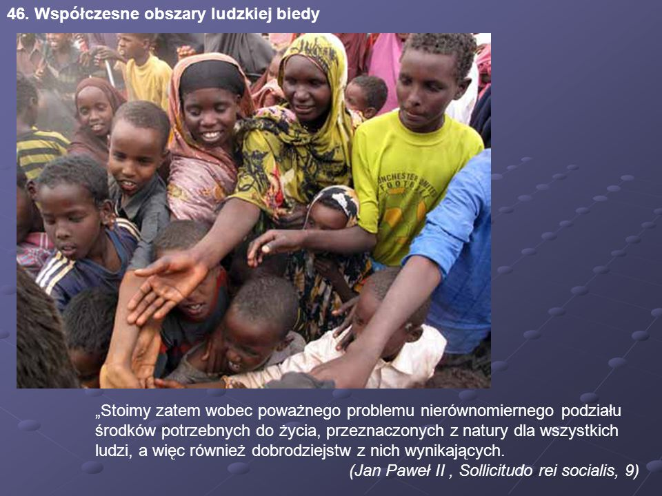 """46. Współczesne obszary ludzkiej biedy """"Stoimy zatem wobec poważnego problemu nierównomiernego podziału środków potrzebnych do życia, przeznaczonych z"""