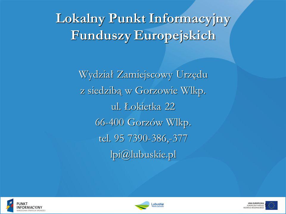 Lokalny Punkt Informacyjny Funduszy Europejskich Wydział Zamiejscowy Urzędu z siedzibą w Gorzowie Wlkp. ul. Łokietka 22 66-400 Gorzów Wlkp. tel. 95 73