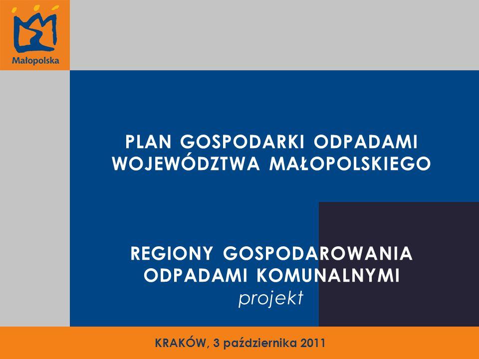 PLAN GOSPODARKI ODPADAMI WOJEWÓDZTWA MAŁOPOLSKIEGO REGIONY GOSPODAROWANIA ODPADAMI KOMUNALNYMI projekt KRAKÓW, 3 października 2011