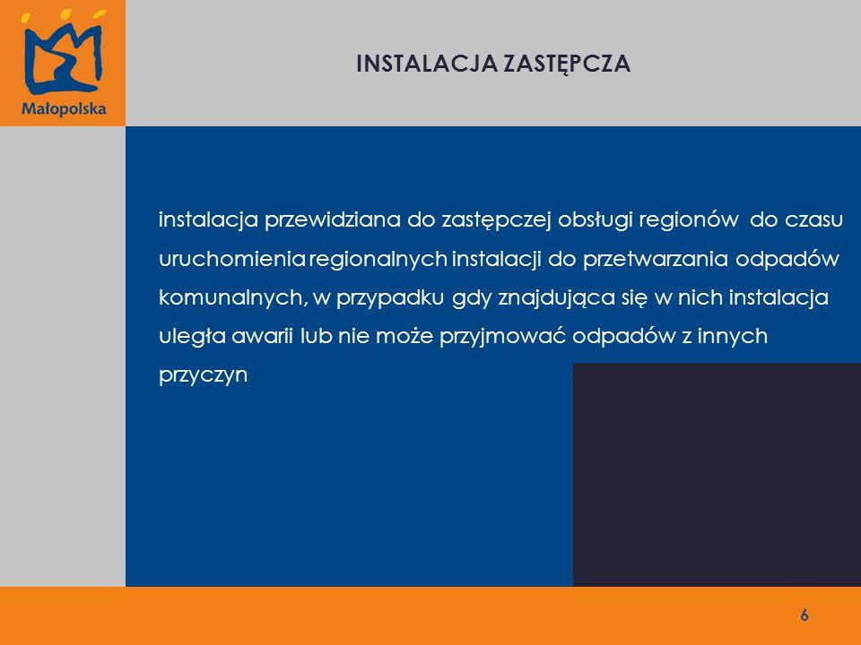 INSTALACJA ZASTĘPCZA 6 instalacja przewidziana do zastępczej obsługi regionów do czasu uruchomienia regionalnych instalacji do przetwarzania odpadów komunalnych, w przypadku gdy znajdująca się w nich instalacja uległa awarii lub nie może przyjmować odpadów z innych przyczyn