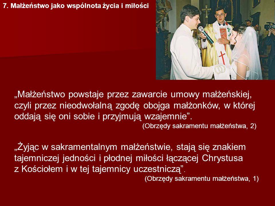 """7. Małżeństwo jako wspólnota życia i miłości """"Małżeństwo powstaje przez zawarcie umowy małżeńskiej, czyli przez nieodwołalną zgodę obojga małżonków, w"""