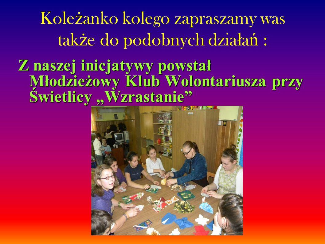 """Kole ż anko kolego zapraszamy was tak ż e do podobnych dzia ł a ń : Z naszej inicjatywy powstał Młodzieżowy Klub Wolontariusza przy Świetlicy """"Wzrastanie"""