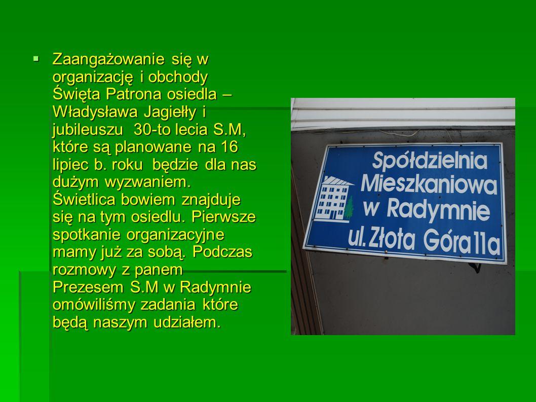  Zaangażowanie się w organizację i obchody Święta Patrona osiedla – Władysława Jagiełły i jubileuszu 30-to lecia S.M, które są planowane na 16 lipiec b.