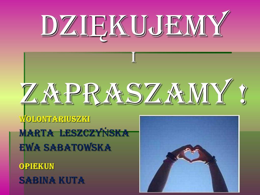 Dzi Ę kujemy i Zapraszamy ! WOLONTARIUSZKI Marta Leszczy Ń ska Ewa Sabatowska OPIEKUN SABINA KUTA