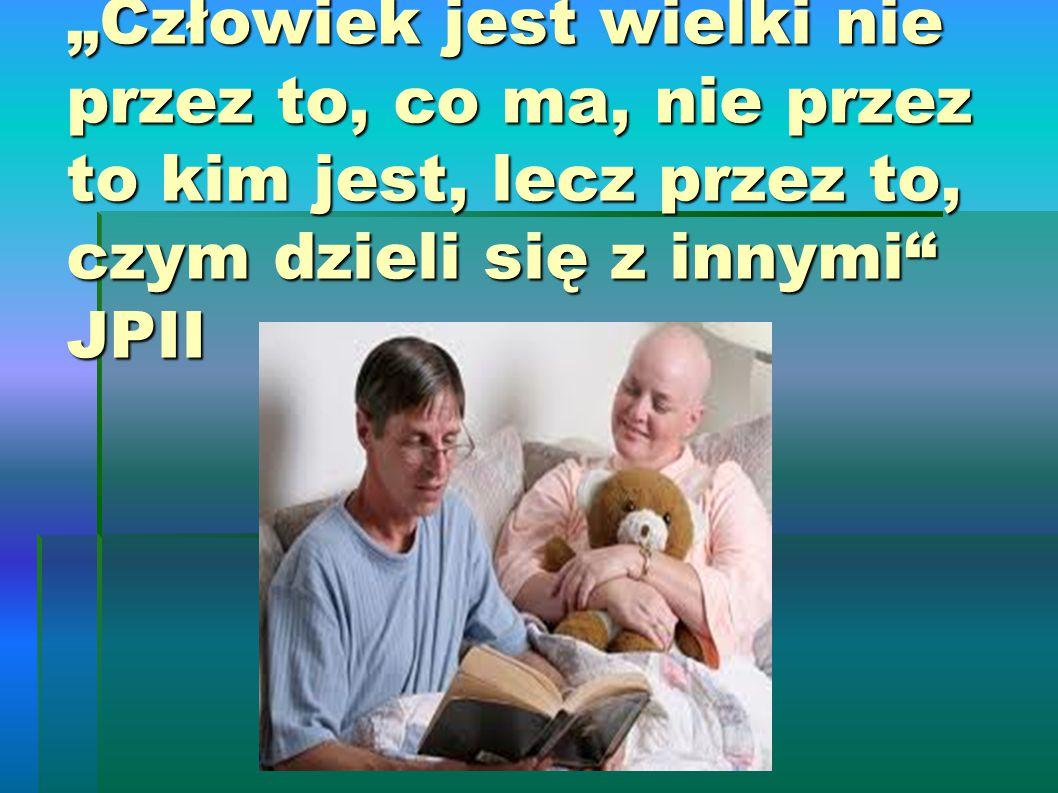 """""""Człowiek jest wielki nie przez to, co ma, nie przez to kim jest, lecz przez to, czym dzieli się z innymi JPII"""