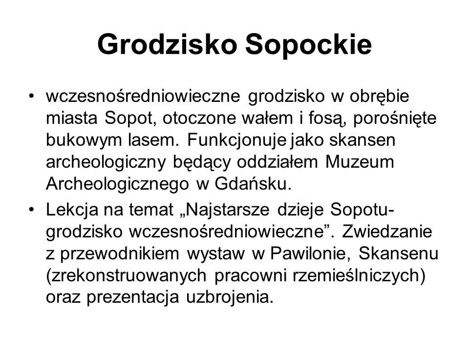 Grodzisko Sopockie wczesnośredniowieczne grodzisko w obrębie miasta Sopot, otoczone wałem i fosą, porośnięte bukowym lasem. Funkcjonuje jako skansen a
