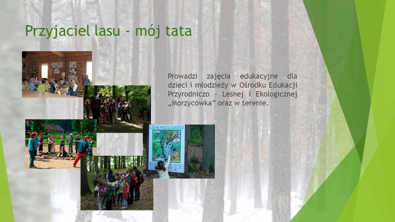 """Przyjaciel lasu - mój tata Prowadzi zajęcia edukacyjne dla dzieci i młodzieży w Ośrodku Edukacji Przyrodniczo – Leśnej i Ekologicznej """"Morzycówka"""" ora"""