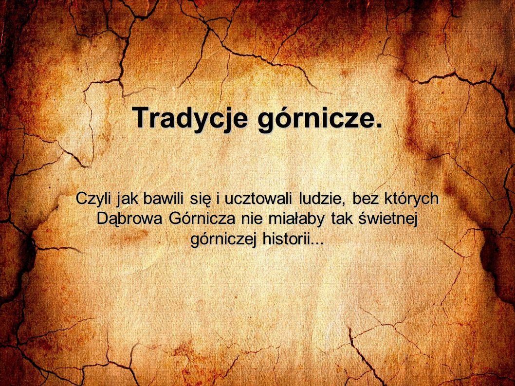 Tradycje górnicze. Czyli jak bawili się i ucztowali ludzie, bez których Dąbrowa Górnicza nie miałaby tak świetnej górniczej historii...